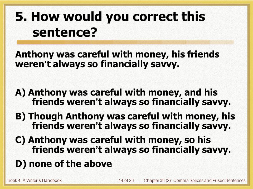 Book 4: A Writer's HandbookChapter 38 (2): Comma Splices and Fused Sentences14 of 23 5. How would you correct this sentence? Anthony was careful with