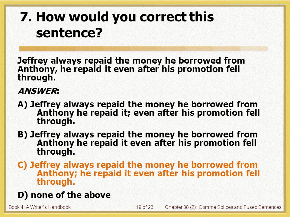 Book 4: A Writer's HandbookChapter 38 (2): Comma Splices and Fused Sentences19 of 23 7. How would you correct this sentence? Jeffrey always repaid the