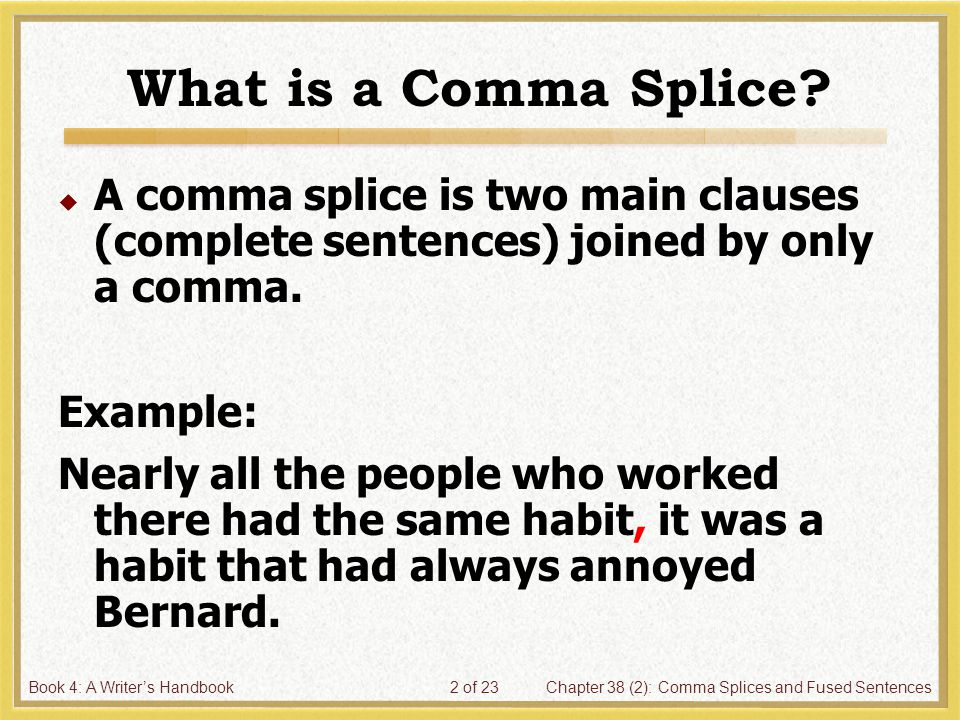 Book 4: A Writer's HandbookChapter 38 (2): Comma Splices and Fused Sentences2 of 23 What is a Comma Splice.