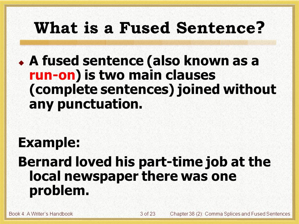 Book 4: A Writer's HandbookChapter 38 (2): Comma Splices and Fused Sentences3 of 23 What is a Fused Sentence ?  A fused sentence (also known as a run