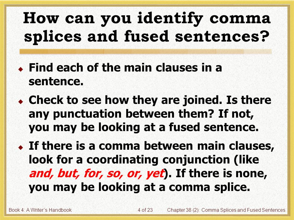 Book 4: A Writer's HandbookChapter 38 (2): Comma Splices and Fused Sentences4 of 23 How can you identify comma splices and fused sentences?  Find eac