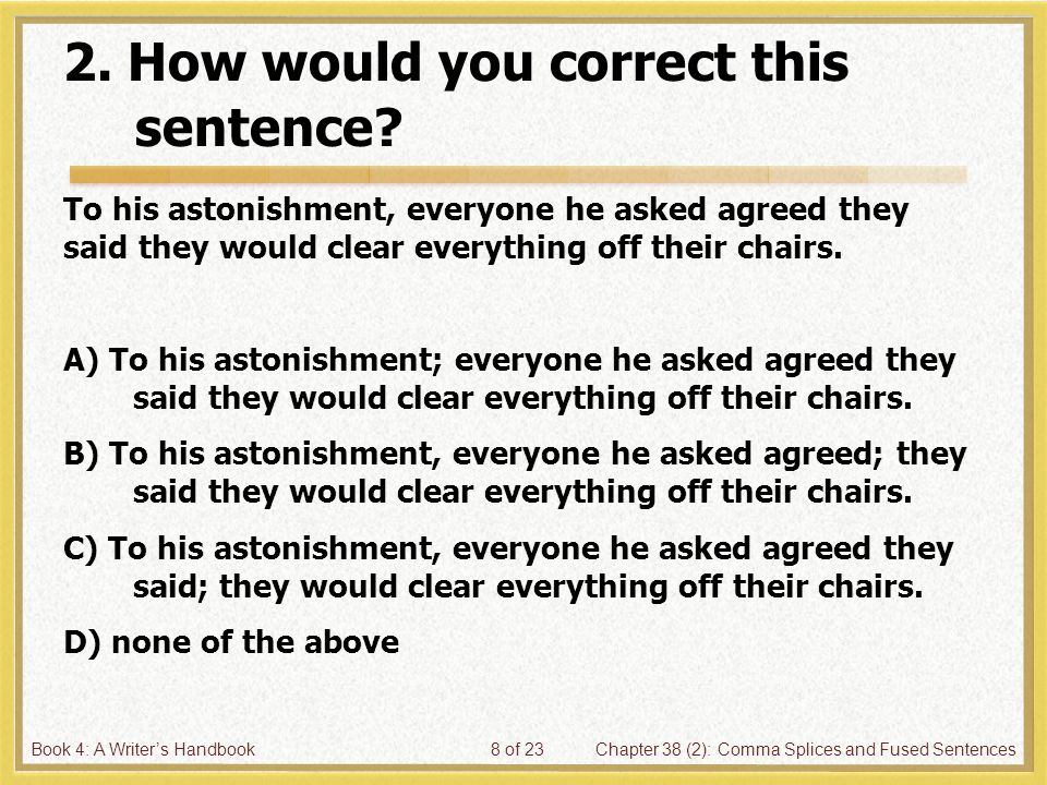 Book 4: A Writer's HandbookChapter 38 (2): Comma Splices and Fused Sentences8 of 23 2. How would you correct this sentence? To his astonishment, every