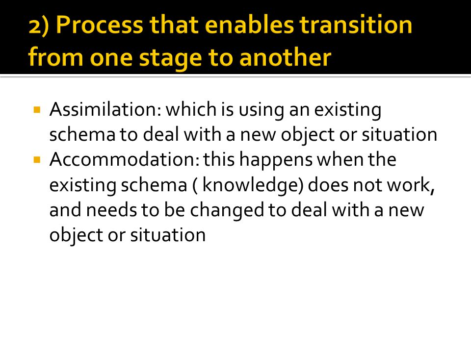  Assimilation: which is using an existing schema to deal with a new object or situation  Accommodation: this happens when the existing schema ( knowledge) does not work, and needs to be changed to deal with a new object or situation