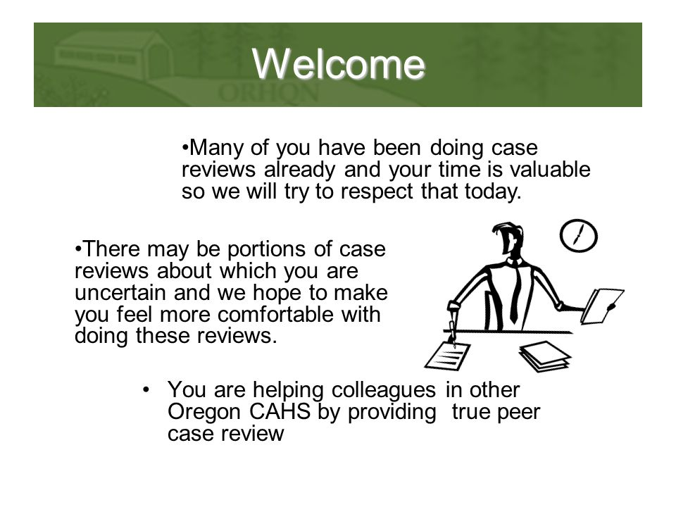 Welcome You are helping colleagues in other Oregon CAHS by providing true peer case review Many of you have been doing case reviews already and your t