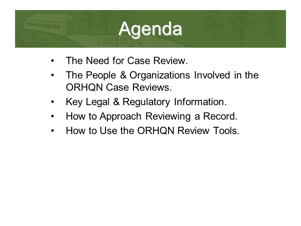 Agenda The Need for Case Review. The People & Organizations Involved in the ORHQN Case Reviews. Key Legal & Regulatory Information. How to Approach Re