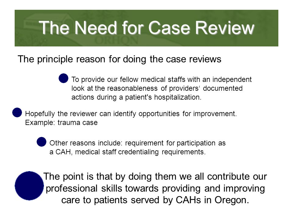 The Need for Case Review The principle reason for doing the case reviews To provide our fellow medical staffs with an independent look at the reasonableness of providers' documented actions during a patient s hospitalization.