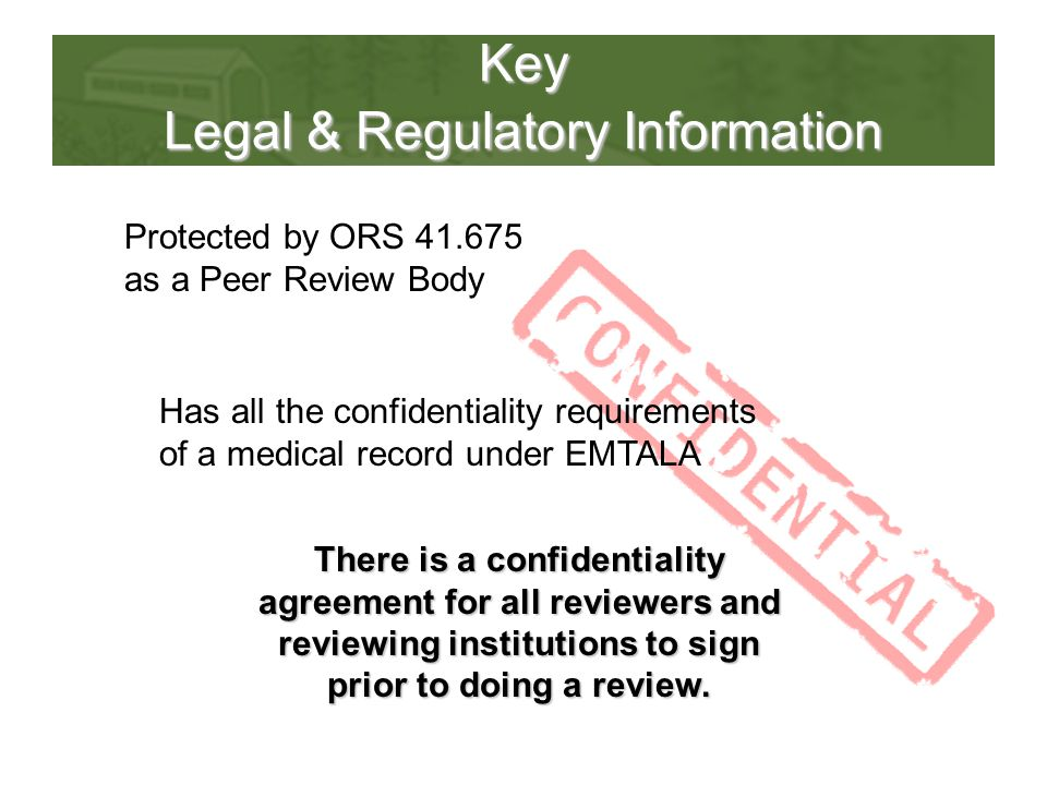 Key Legal & Regulatory Information Protected by ORS 41.675 as a Peer Review Body Has all the confidentiality requirements of a medical record under EMTALA There is a confidentiality agreement for all reviewers and reviewing institutions to sign prior to doing a review.