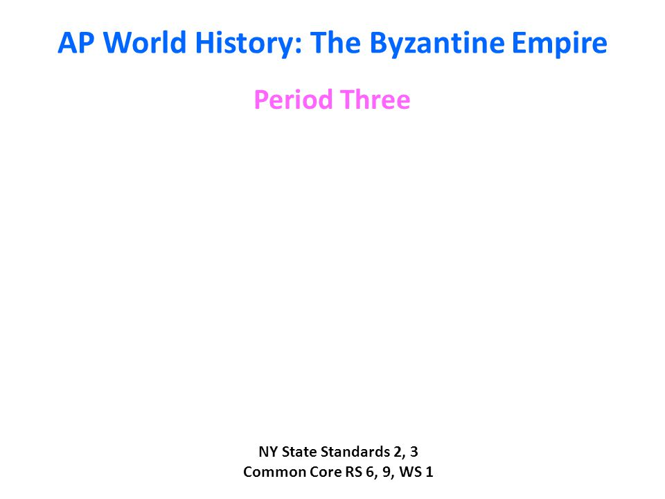 AP World History: The Byzantine Empire Period Three NY State Standards 2, 3 Common Core RS 6, 9, WS 1