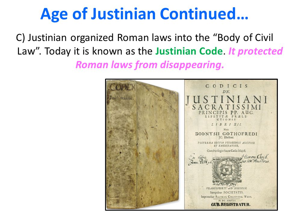 Age of Justinian Continued… C) Justinian organized Roman laws into the Body of Civil Law .