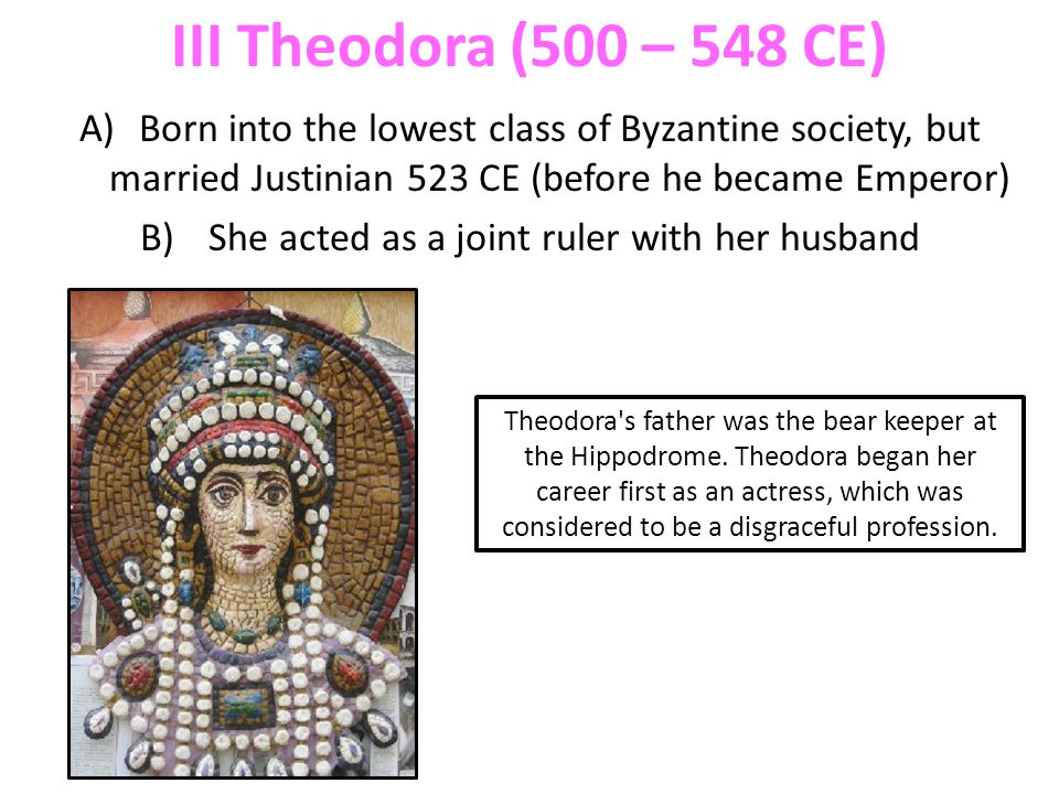 III Theodora (500 – 548 CE) A)Born into the lowest class of Byzantine society, but married Justinian 523 CE (before he became Emperor) B) She acted as a joint ruler with her husband Theodora s father was the bear keeper at the Hippodrome.