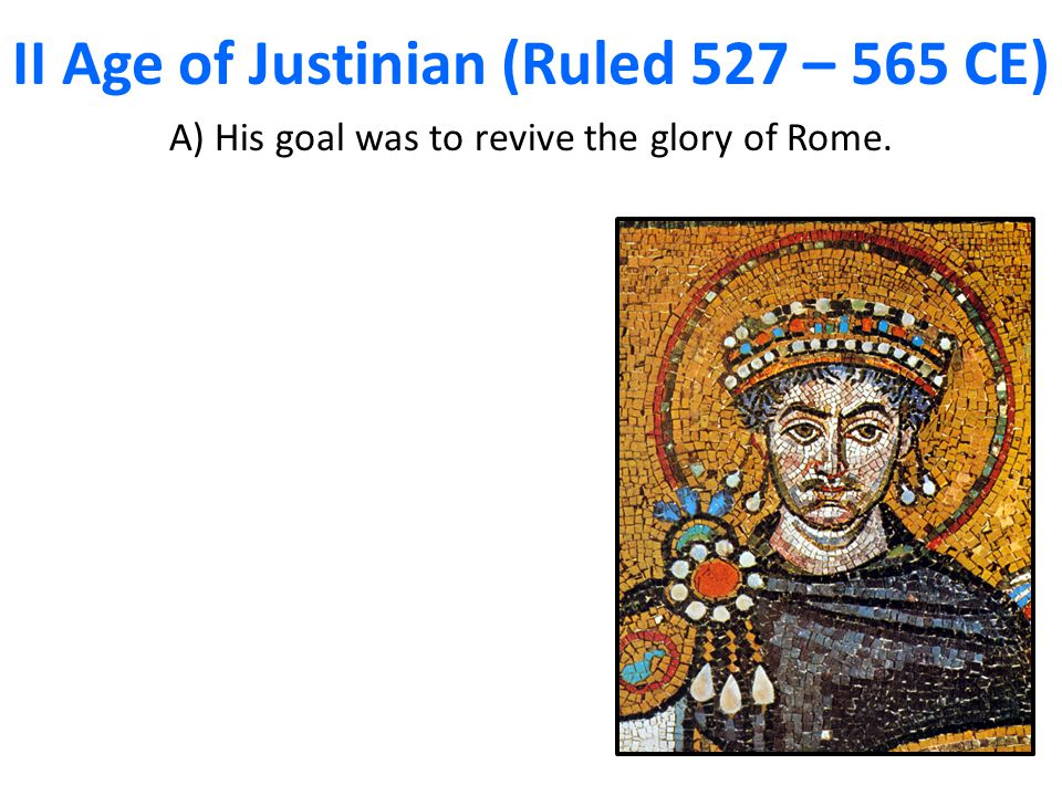 II Age of Justinian (Ruled 527 – 565 CE) A) His goal was to revive the glory of Rome.
