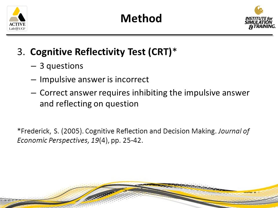 Method 3. Cognitive Reflectivity Test (CRT)* – 3 questions – Impulsive answer is incorrect – Correct answer requires inhibiting the impulsive answer a
