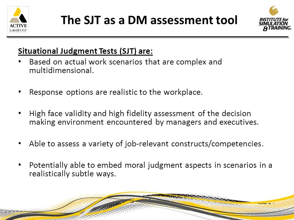 Constructs assessed by SJTs Previous research showed that SJTs can tap: Employee integrity (Becker, 2005) Applied social skills and basic personality tendencies (Christian, Edwards & Bradley, 2010) Tacit knowledge (McDaniel, Morgeson, Finnegan, Campion & Braverman, 2001) Practical intelligence (McDaniel & Whetzel, 2005) Interpersonal skills (Lievens & Sackett, 2012) Common sense (Salter & Highhouse, 2009) Aviation pilot judgment (Hunter, 2003)