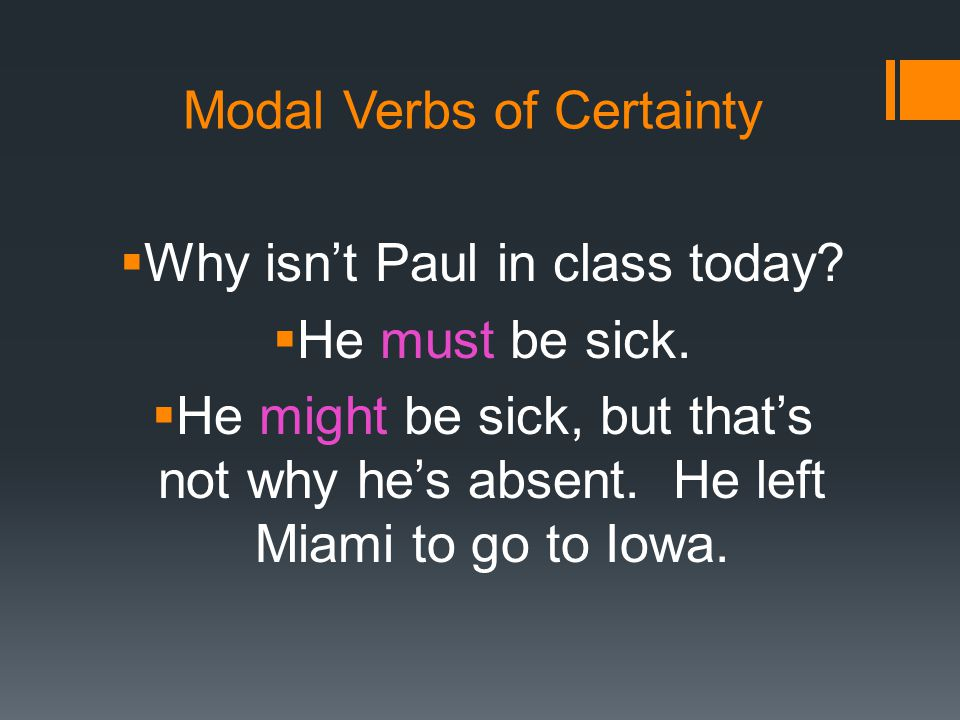 Modal Verbs of Certainty  Why isn't Paul in class today?  He must be sick.  He might be sick, but that's not why he's absent. He left Miami to go t