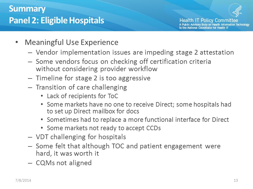 Summary Panel 2: Eligible Hospitals Meaningful Use Experience – Vendor implementation issues are impeding stage 2 attestation – Some vendors focus on checking off certification criteria without considering provider workflow – Timeline for stage 2 is too aggressive – Transition of care challenging Lack of recipients for ToC Some markets have no one to receive Direct; some hospitals had to set up Direct mailbox for docs Sometimes had to replace a more functional interface for Direct Some markets not ready to accept CCDs – VDT challenging for hospitals – Some felt that although TOC and patient engagement were hard, it was worth it – CQMs not aligned 137/8/2014
