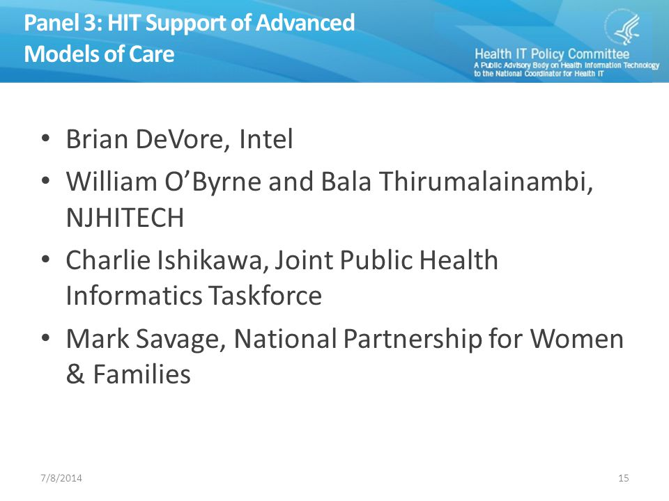 Panel 3: HIT Support of Advanced Models of Care Brian DeVore, Intel William O'Byrne and Bala Thirumalainambi, NJHITECH Charlie Ishikawa, Joint Public Health Informatics Taskforce Mark Savage, National Partnership for Women & Families 157/8/2014