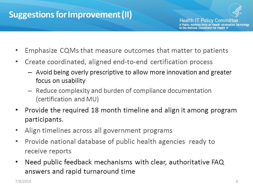 Suggestions for Improvement (II) Emphasize CQMs that measure outcomes that matter to patients Create coordinated, aligned end-to-end certification process – Avoid being overly prescriptive to allow more innovation and greater focus on usability – Reduce complexity and burden of compliance documentation (certification and MU) Provide the required 18 month timeline and align it among program participants.