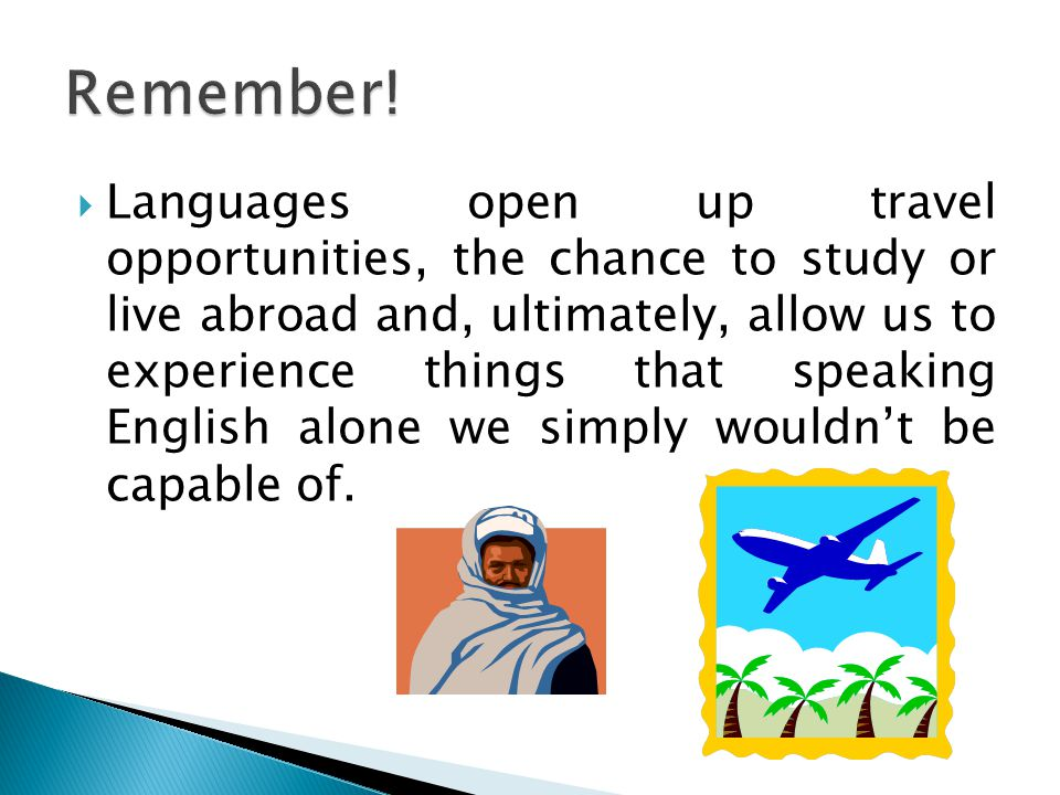  Languages open up travel opportunities, the chance to study or live abroad and, ultimately, allow us to experience things that speaking English alone we simply wouldn't be capable of.