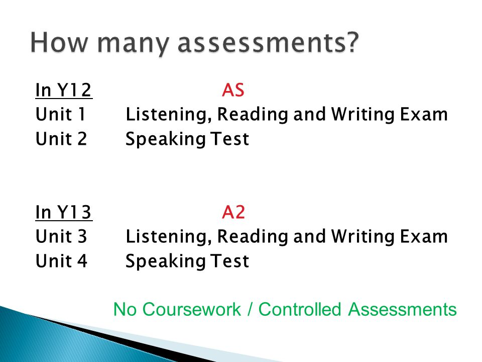 In Y12AS Unit 1Listening, Reading and Writing Exam Unit 2Speaking Test In Y13A2 Unit 3Listening, Reading and Writing Exam Unit 4Speaking Test No Coursework / Controlled Assessments