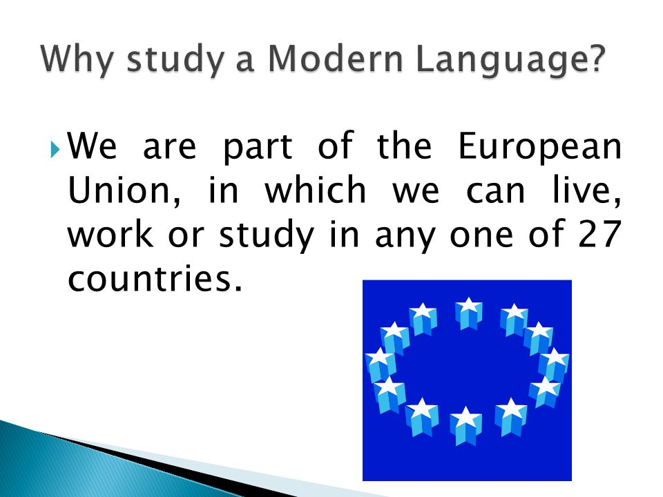  We are part of the European Union, in which we can live, work or study in any one of 27 countries.