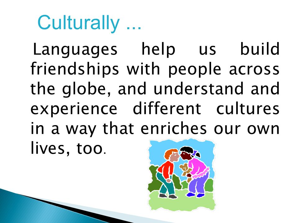 Languages help us build friendships with people across the globe, and understand and experience different cultures in a way that enriches our own lives, too.