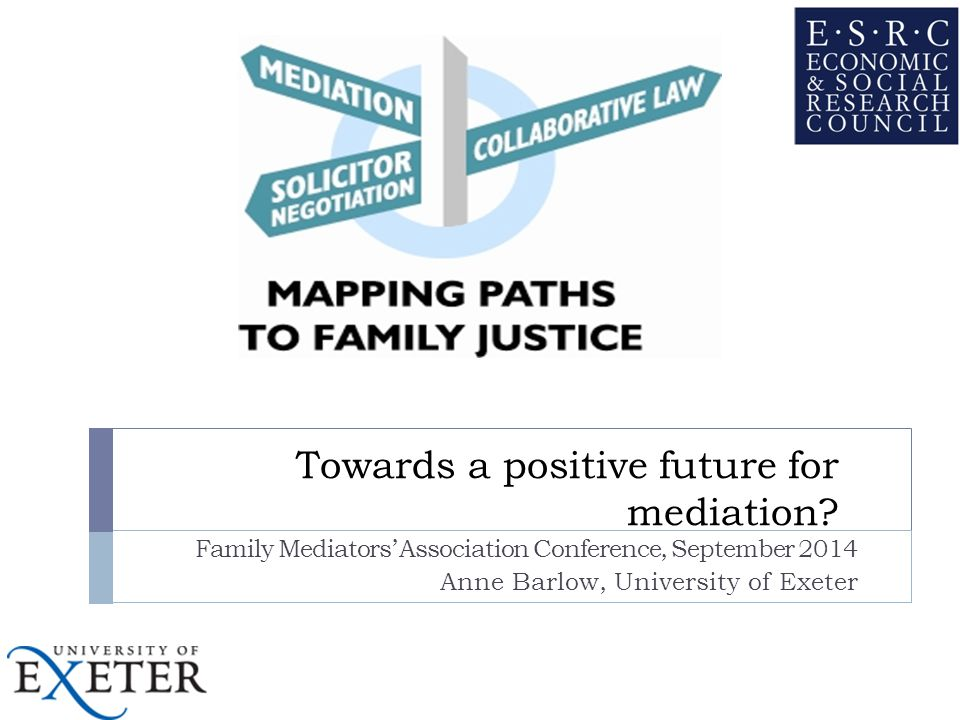 Research and Family Mediation  Little recent independent research on family mediation in England and Wales  Debates often polarised  Not known how well known it had become by public  Advocated by Family Justice Review  Family mediation is usually contrasted with the court experience and little was known about how it compared with other out of court processes  Many (including policy makers) felt mediation was not fulfilling its potential and could reach more people  Legal aid for intakes/MIAMs  Better routes into (successful) family mediation needed?