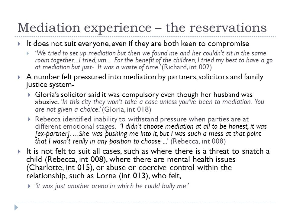 Mediation experience – the reservations  It does not suit everyone, even if they are both keen to compromise  'We tried to set up mediation but then we found me and her couldn't sit in the same room together...I tried, um...