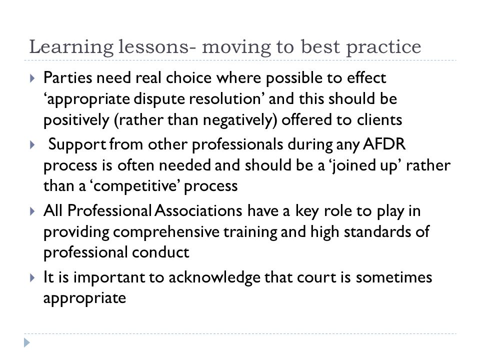 Learning lessons- moving to best practice  Parties need real choice where possible to effect 'appropriate dispute resolution' and this should be positively (rather than negatively) offered to clients  Support from other professionals during any AFDR process is often needed and should be a 'joined up' rather than a 'competitive' process  All Professional Associations have a key role to play in providing comprehensive training and high standards of professional conduct  It is important to acknowledge that court is sometimes appropriate