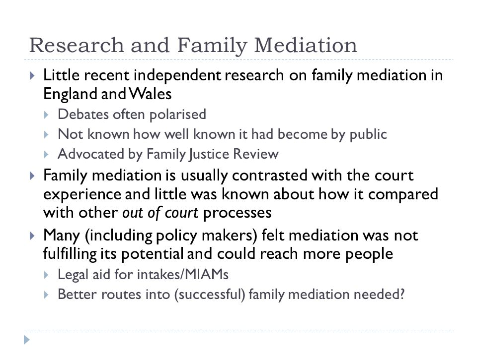 Research and Family Mediation  Little recent independent research on family mediation in England and Wales  Debates often polarised  Not known how well known it had become by public  Advocated by Family Justice Review  Family mediation is usually contrasted with the court experience and little was known about how it compared with other out of court processes  Many (including policy makers) felt mediation was not fulfilling its potential and could reach more people  Legal aid for intakes/MIAMs  Better routes into (successful) family mediation needed