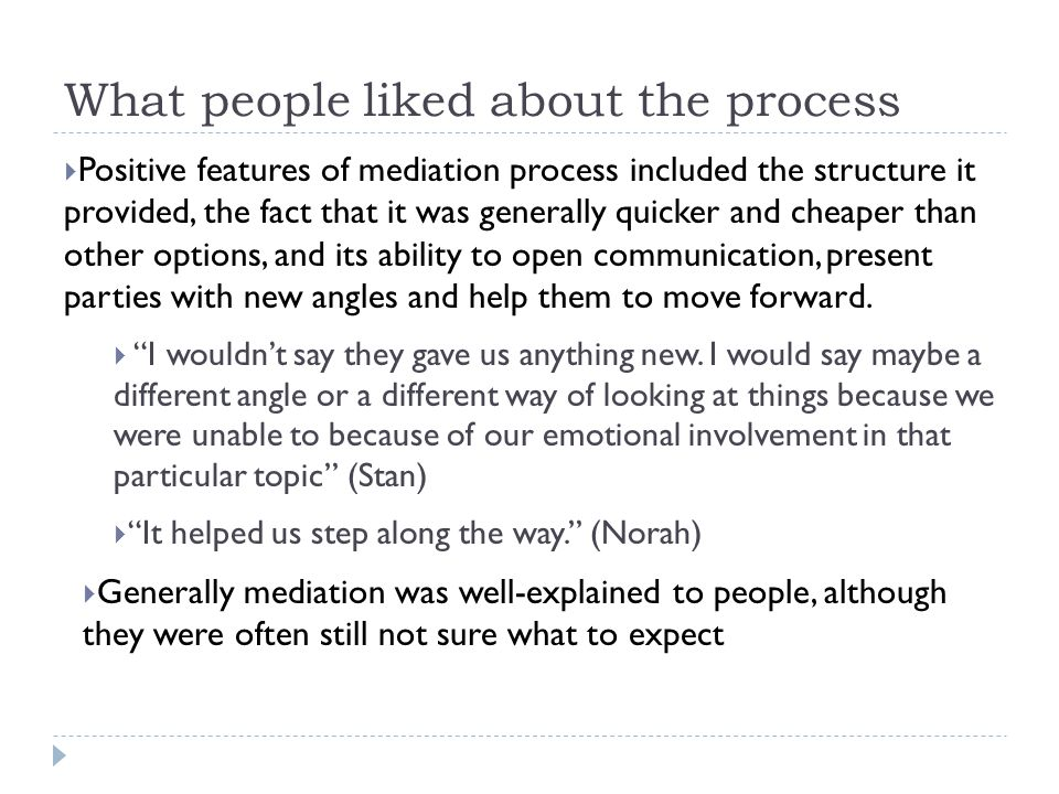 What people liked about the process  Positive features of mediation process included the structure it provided, the fact that it was generally quicker and cheaper than other options, and its ability to open communication, present parties with new angles and help them to move forward.