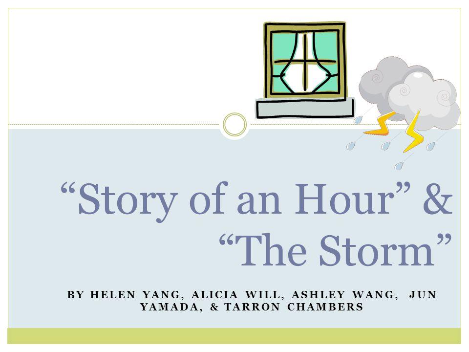 BY HELEN YANG, ALICIA WILL, ASHLEY WANG, JUN YAMADA, & TARRON CHAMBERS Story of an Hour & The Storm