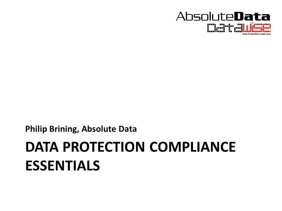 DATA PROTECTION COMPLIANCE ESSENTIALS Philip Brining, Absolute Data