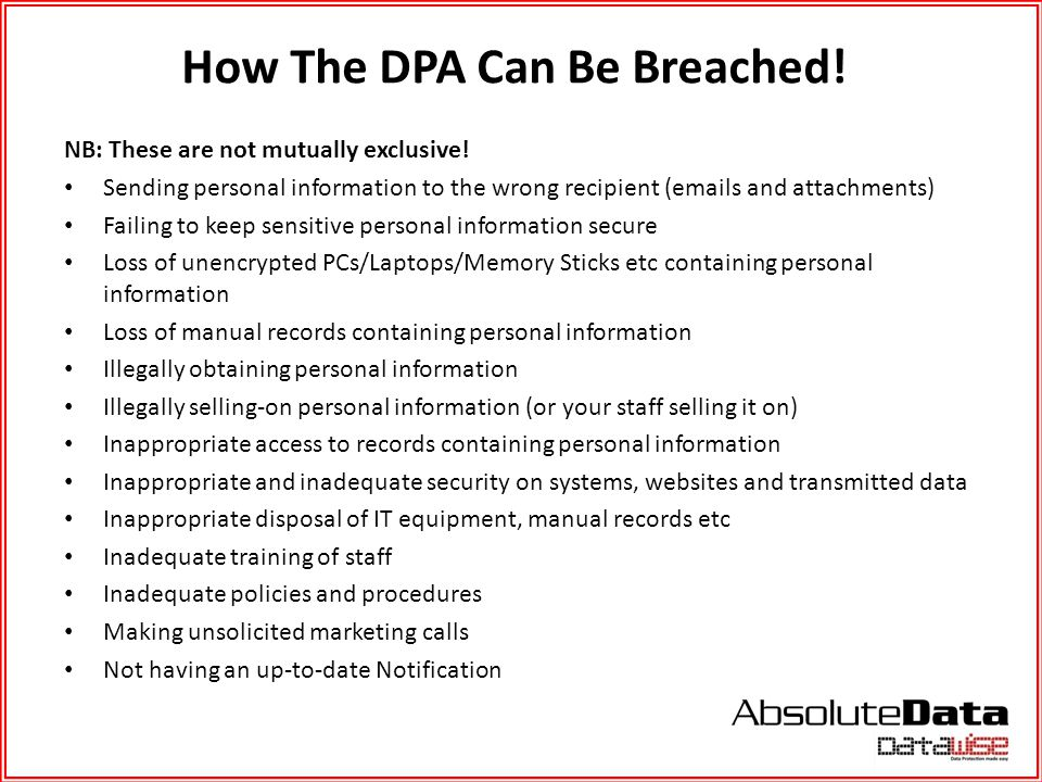 How The DPA Can Be Breached! NB: These are not mutually exclusive! Sending personal information to the wrong recipient (emails and attachments) Failin