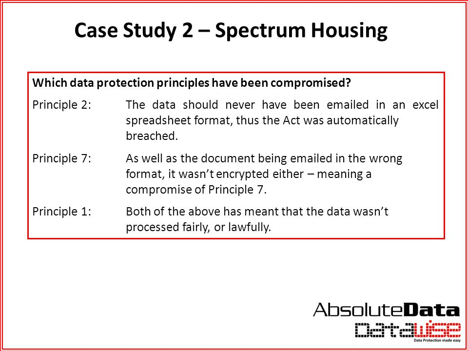 Case Study 2 – Spectrum Housing Which data protection principles have been compromised? Principle 2:The data should never have been emailed in an exce