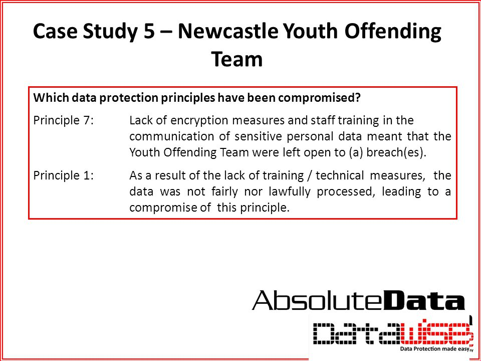 Case Study 5 – Newcastle Youth Offending Team Which data protection principles have been compromised? Principle 7: Lack of encryption measures and sta