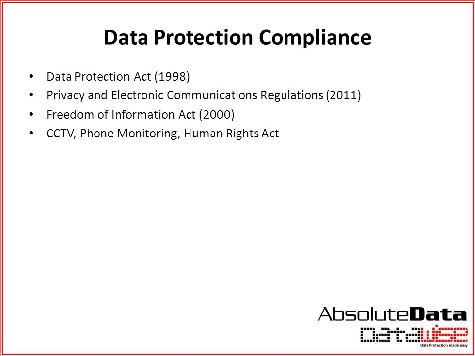 Data Protection Compliance Data Protection Act (1998) Privacy and Electronic Communications Regulations (2011) Freedom of Information Act (2000) CCTV,