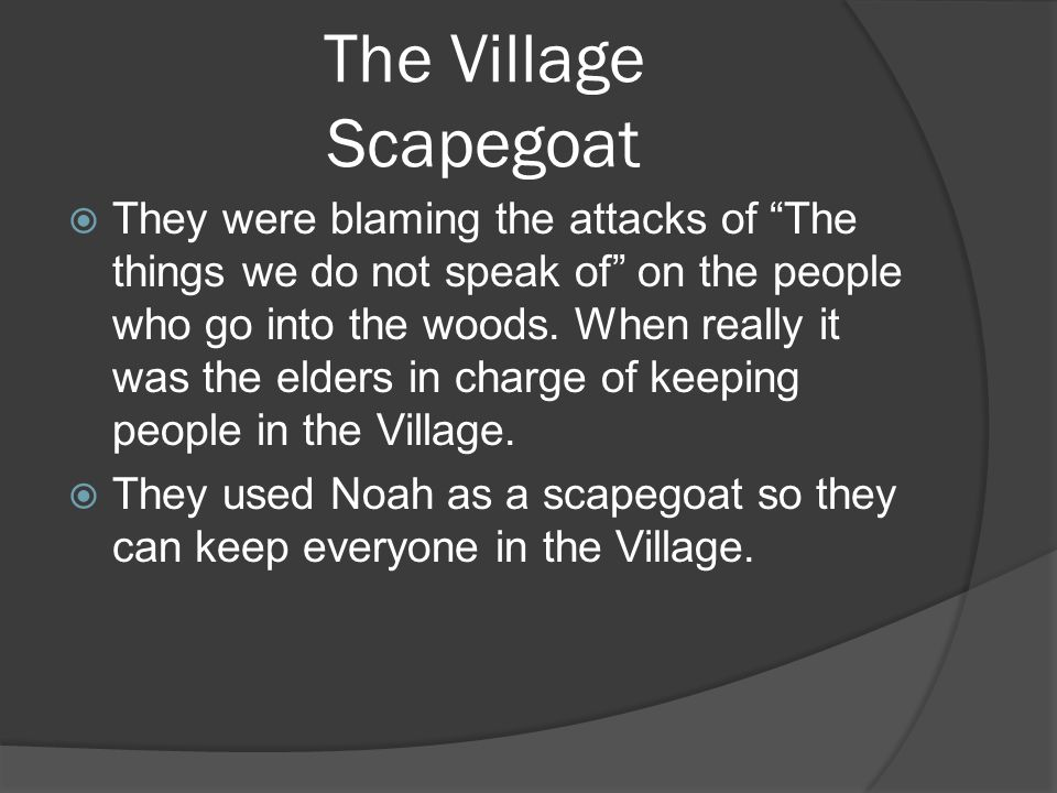 The Village Scapegoat  They were blaming the attacks of The things we do not speak of on the people who go into the woods.