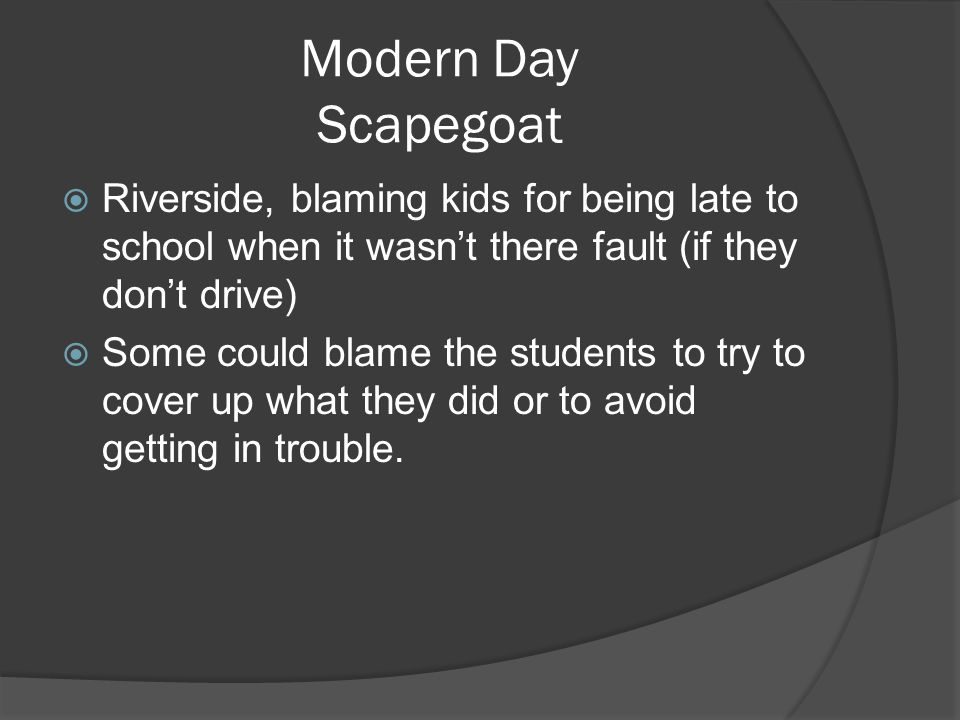 Modern Day Scapegoat  Riverside, blaming kids for being late to school when it wasn't there fault (if they don't drive)  Some could blame the students to try to cover up what they did or to avoid getting in trouble.