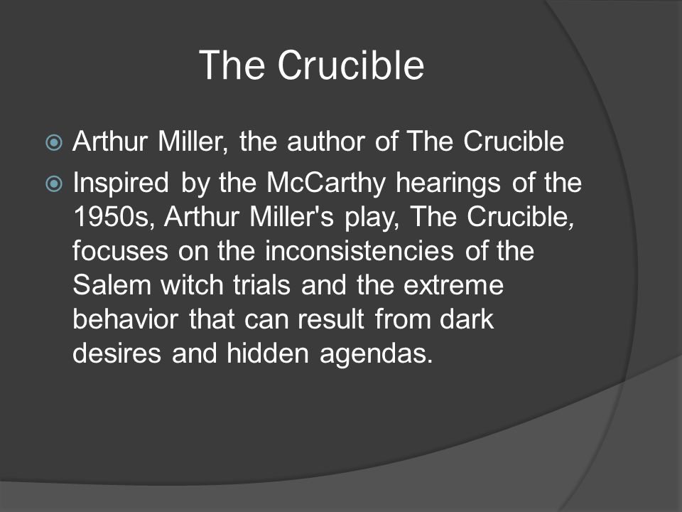 The Crucible  Arthur Miller, the author of The Crucible  Inspired by the McCarthy hearings of the 1950s, Arthur Miller s play, The Crucible, focuses on the inconsistencies of the Salem witch trials and the extreme behavior that can result from dark desires and hidden agendas.
