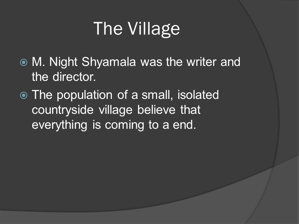 The Village  M. Night Shyamala was the writer and the director.