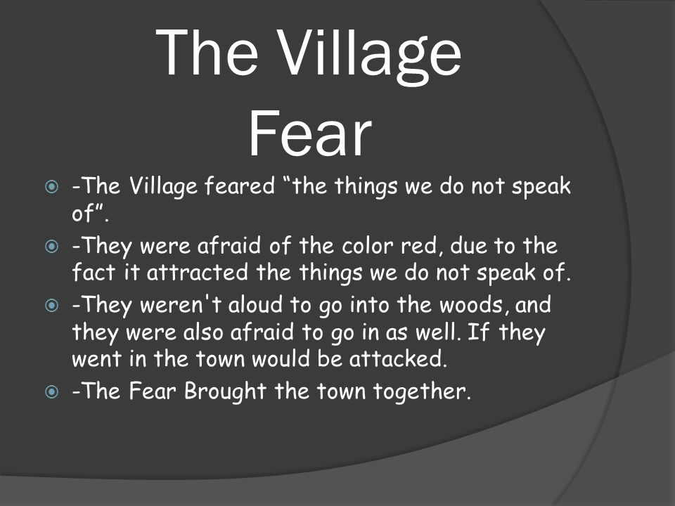The Village Fear  -The Village feared the things we do not speak of .