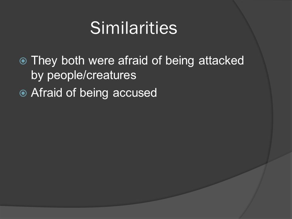 Similarities  They both were afraid of being attacked by people/creatures  Afraid of being accused