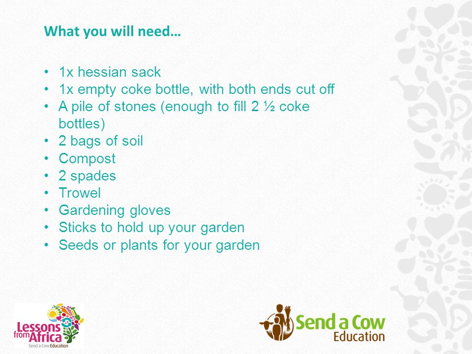 What you will need… 1x hessian sack 1x empty coke bottle, with both ends cut off A pile of stones (enough to fill 2 ½ coke bottles) 2 bags of soil Compost 2 spades Trowel Gardening gloves Sticks to hold up your garden Seeds or plants for your garden