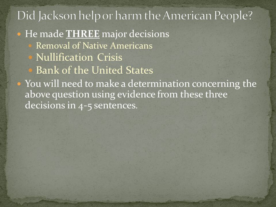 He made THREE major decisions Removal of Native Americans Nullification Crisis Bank of the United States You will need to make a determination concerning the above question using evidence from these three decisions in 4-5 sentences.