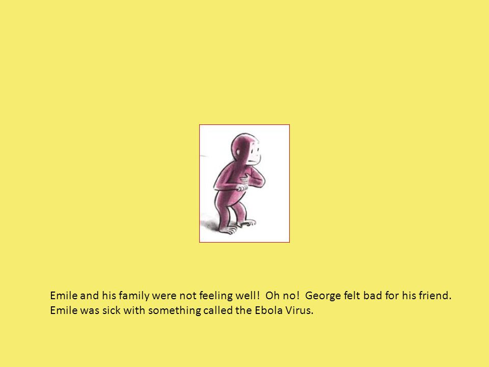 Emile and his family were not feeling well! Oh no! George felt bad for his friend. Emile was sick with something called the Ebola Virus.