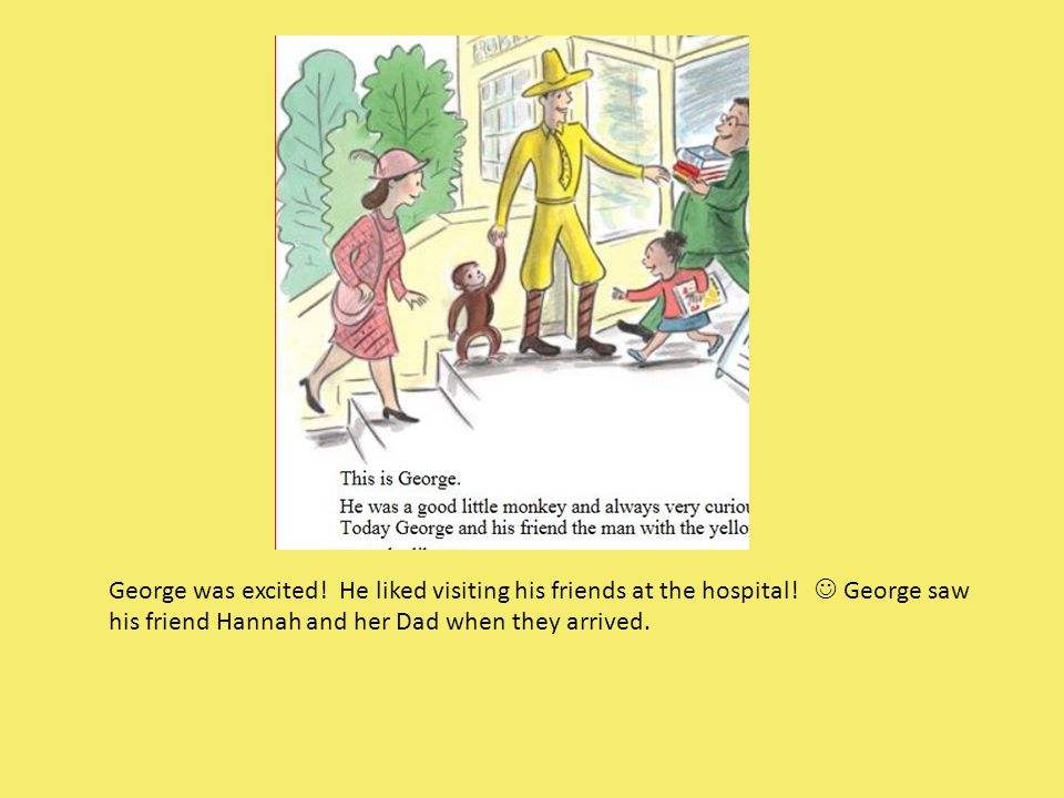 George was excited. He liked visiting his friends at the hospital.
