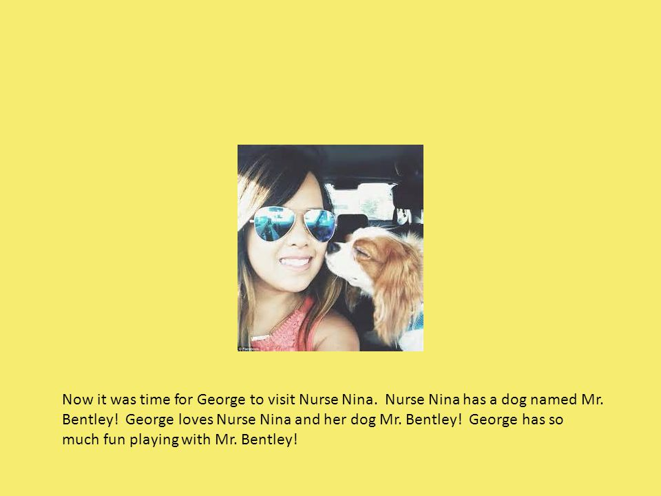 Now it was time for George to visit Nurse Nina. Nurse Nina has a dog named Mr. Bentley! George loves Nurse Nina and her dog Mr. Bentley! George has so