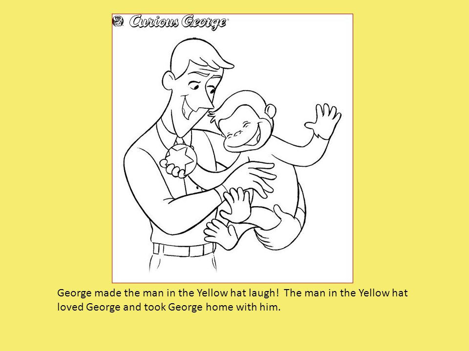 George made the man in the Yellow hat laugh! The man in the Yellow hat loved George and took George home with him.