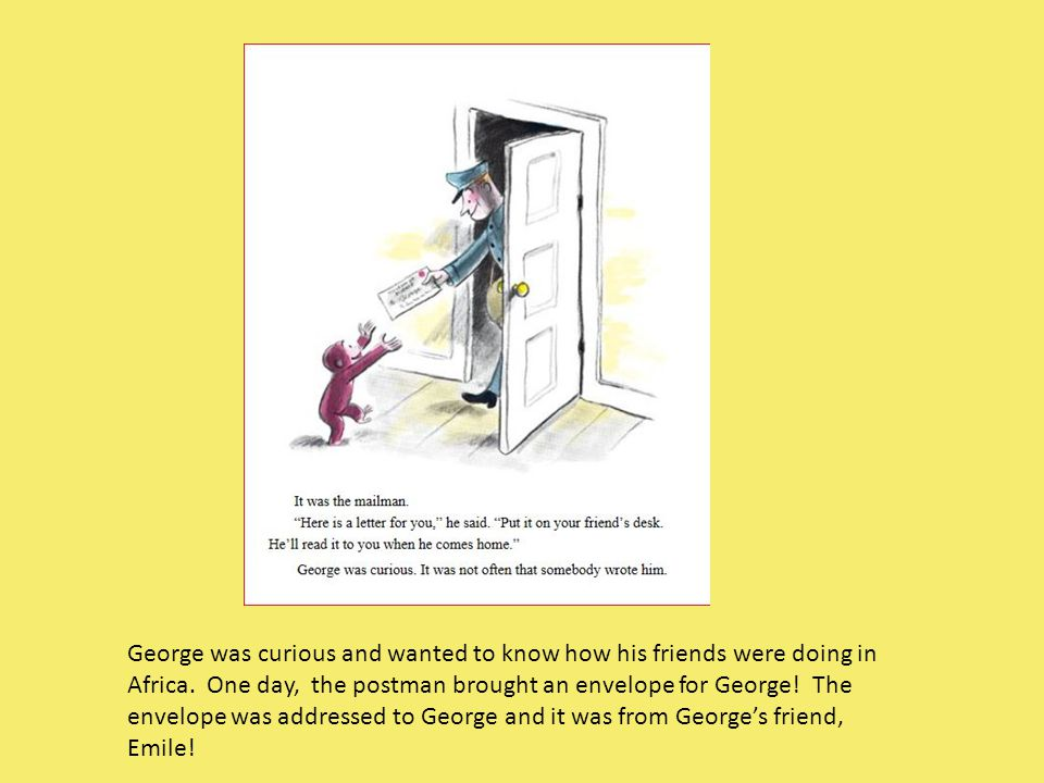 George was curious and wanted to know how his friends were doing in Africa. One day, the postman brought an envelope for George! The envelope was addr