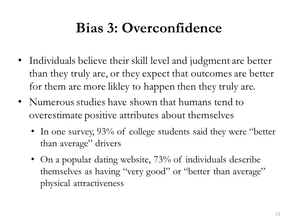 Bias 3: Overconfidence Individuals believe their skill level and judgment are better than they truly are, or they expect that outcomes are better for them are more likley to happen then they truly are.